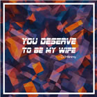 You Deserve to Be My Wife