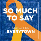 So Much to Say  Songs for Everytown